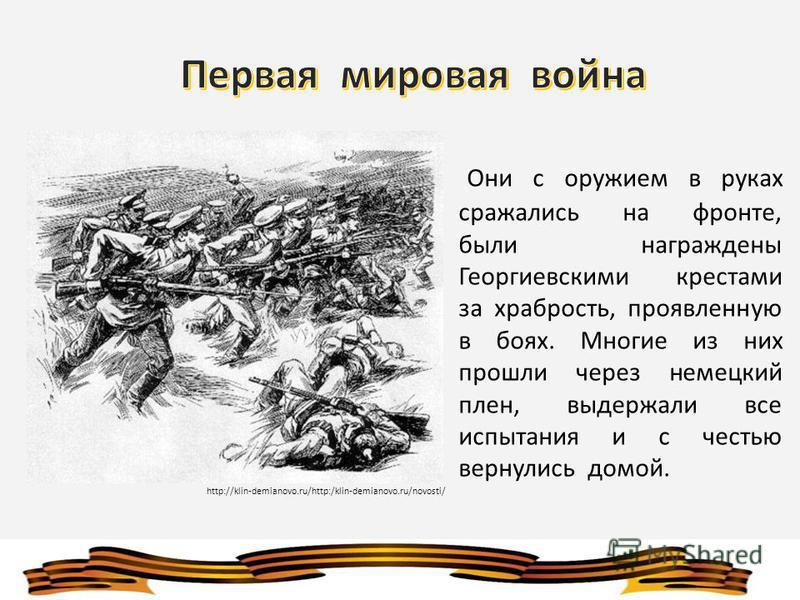 Они с оружием в руках сражались на фронте, были награждены Георгиевскими крестами за храбрость, проявленную в боях. Многие из них прошли через немецкий плен, выдержали все испытания и с честью вернулись домой. http://klin-demianovo.ru/http:/klin-demi