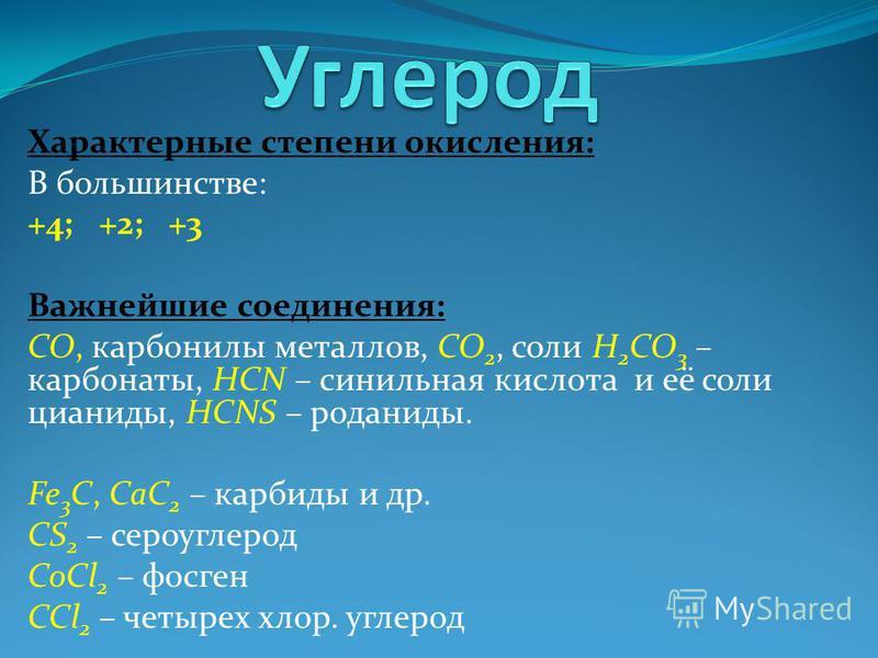 Характерные степени окисления: В большинстве: +4; +2; +3 Важнейшие соединения: CO, карбонилы металлов, CO 2, соли H 2 CO 3 – карбонаты, HCN – синильная кислота и её соли цианиды, HCNS – роданиды. Fe 3 C, CaC 2 – карбиды и др. CS 2 – сероуглерод CoCl