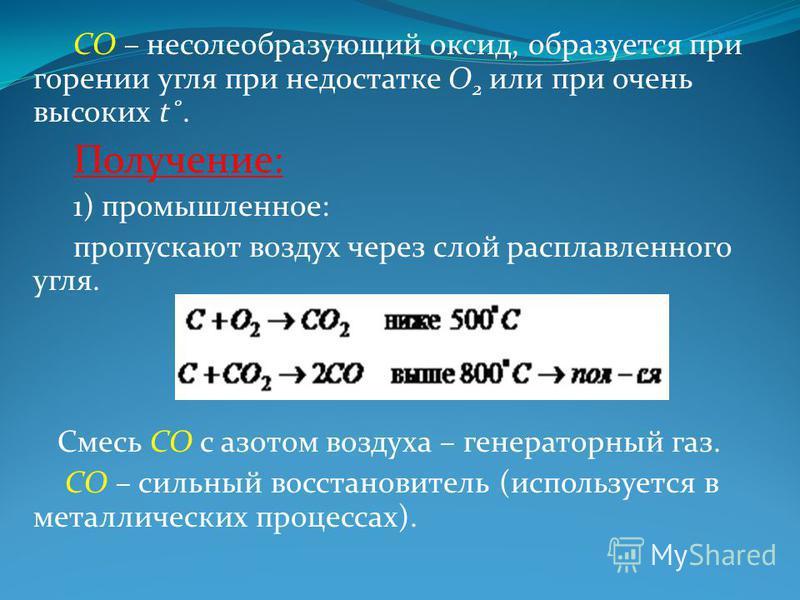 CO – несолеобразующий оксид, образуется при горении угля при недостатке О 2 или при очень высоких t˚. Получение: 1) промышленное: пропускают воздух через слой расплавленного угля. Смесь СО с азотом воздуха – генераторный газ. СО – сильный восстановит