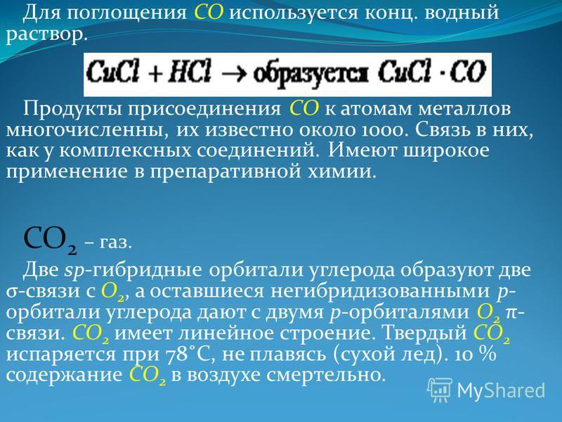 Для поглощения СО используется конц. водный раствор. Продукты присоединения СО к атомам металлов многочисленны, их известно около 1000. Связь в них, как у комплексных соединений. Имеют широкое применение в препаративной химии. СО 2 – газ. Две sp-гибр