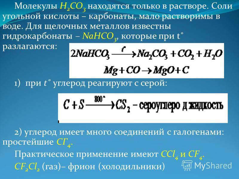 Молекулы H 2 CO 3 находятся только в растворе. Соли угольной кислоты – карбонаты, мало растворимы в воде. Для щелочных металлов известны гидрокарбонаты – NaHCO 3, которые при t˚ разлагаются: 1) при t˚ углерод реагируют с серой: 2) углерод имеет много