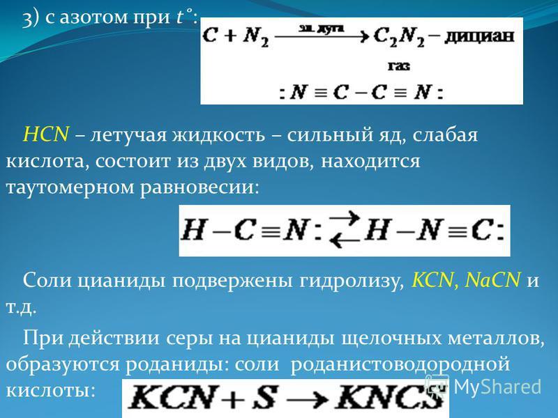 3) с азотом при t˚: HCN – летучая жидкость – сильный яд, слабая кислота, состоит из двух видов, находится таутомерном равновесии: Соли цианиды подвержены гидролизу, KCN, NaCN и т.д. При действии серы на цианиды щелочных металлов, образуются роданиды:
