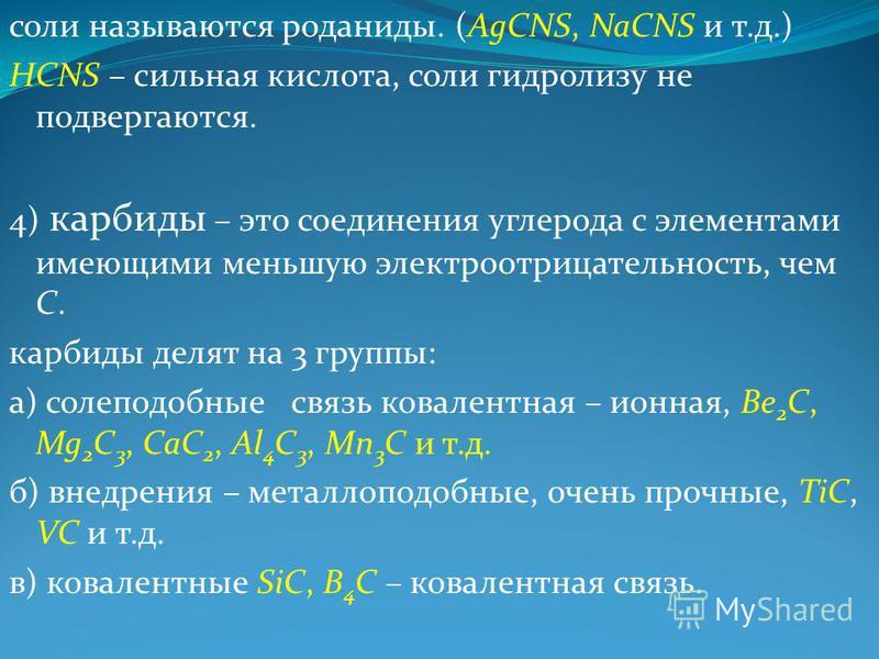 соли называются роданиды. (AgCNS, NaCNS и т.д.) HCNS – сильная кислота, соли гидролизу не подвергаются. 4) карбиды – это соединения углерода с элементами имеющими меньшую электроотрицательностьть, чем С. карбиды делят на 3 группы: а) саблеподобные св