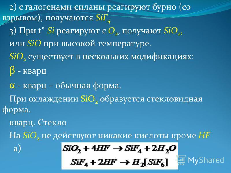 2) с галогенами силаны реагируют бурно (со взрывом), получаются SiГ 4 3) При t˚ Si реагируют с О 2, получают SiO 2, или SiO при высокой температуре. SiO 2 существует в нескольких модификациях: β - кварц α - кварц – обычная форма. При охлаждении SiO 2