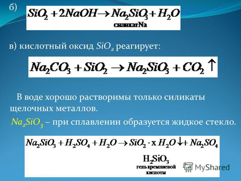б) в) кислотный оксид SiO 2 реагирует: В воде хорошо растворимы только силикаты щелочных металлов. Na 2 SiO 3 – при сплавлении образуется жидкое стекло.