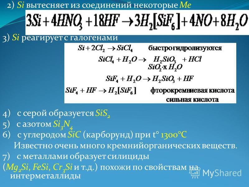 2) Si вытесняет из соединений некоторые Me 3) Si реагирует с галогенами 4) с серой образуется SiS 2 5) с азотом Si 3 N 4 6) с углеродом SiC (карборунд) при t° 1300°С Известно очень много кремнийорганических веществ. 7) с металлами образует силициды (