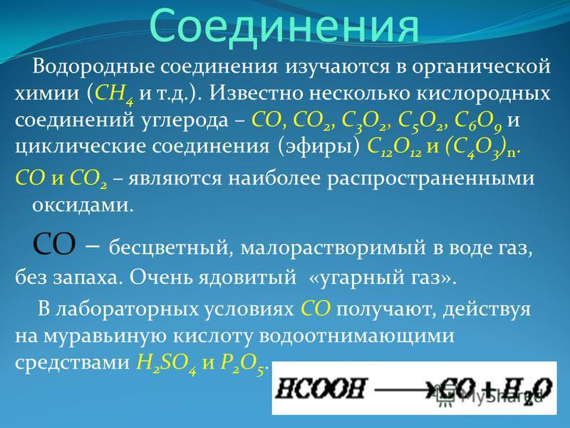Соединения Водородные соединения изучаются в органической химии (CH 4 и т.д.). Известно несколько кислородных соединений углерода – CO, CO 2, C 3 O 2, C 5 O 2, C 6 O 9 и циклические соединения (эфиры) C 12 O 12 и (C 4 O 3 ) n. CO и CO 2 – являются на