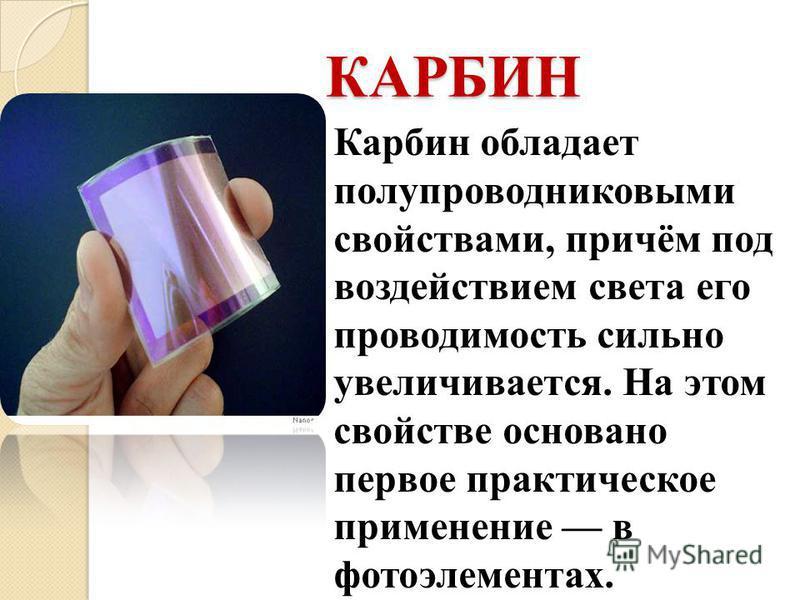 Карбин обладает полупроводниковыми свойствами, причём под воздействием света его проводимость сильно увеличивается. На этом свойстве основано первое практическое применение в фотоэлементах. КАРБИН
