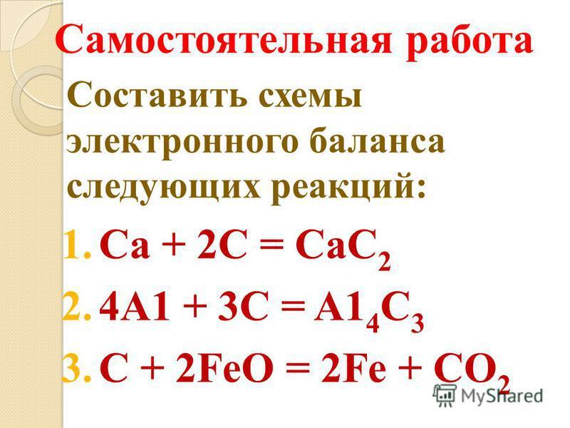 Самостоятельная работа Составить схемы электронного баланса следующих реакций: 1. Ca + 2C = CaC 2 2.4A1 + 3C = A1 4 C 3 3. C + 2FeO = 2Fe + CO 2