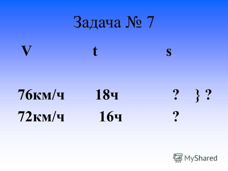 Задача 7 V t s 76 км/ч 18 ч ? } ? 72 км/ч 16 ч ?