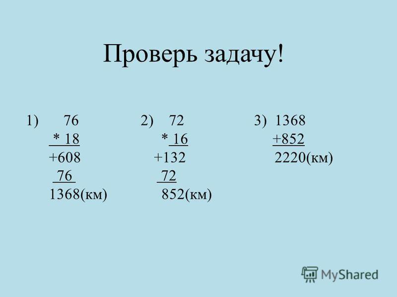 Проверь задачу! 1) 76 2) 72 3) 1368 * 18 * 16 +852 +608 +132 2220(км) 76 72 1368(км) 852(км)