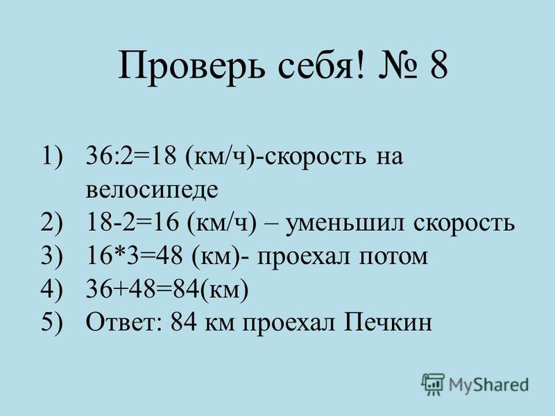 Проверь себя! 8 1)36:2=18 (км/ч)-скорость на велосипеде 2)18-2=16 (км/ч) – уменьшил скорость 3)16*3=48 (км)- проехал потом 4)36+48=84(км) 5)Ответ: 84 км проехал Печкин