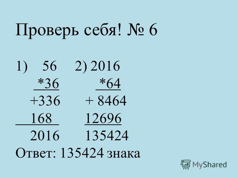Проверь себя! 6 1) 56 2) 2016 *36 *64 +336 + 8464 168 12696 2016 135424 Ответ: 135424 знака