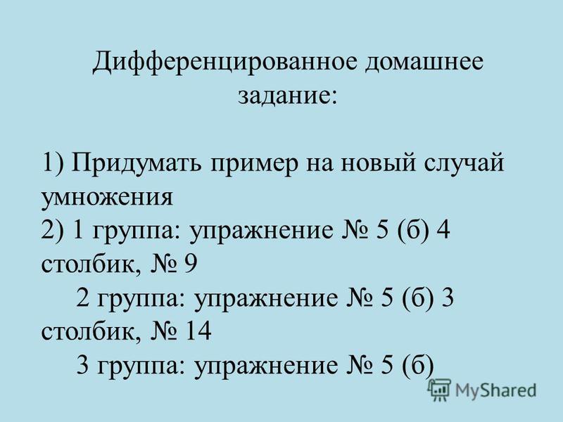 Дифференцированное домашнее задание: 1) Придумать пример на новый случай умножения 2) 1 группа: упражнение 5 (б) 4 столбик, 9 2 группа: упражнение 5 (б) 3 столбик, 14 3 группа: упражнение 5 (б)