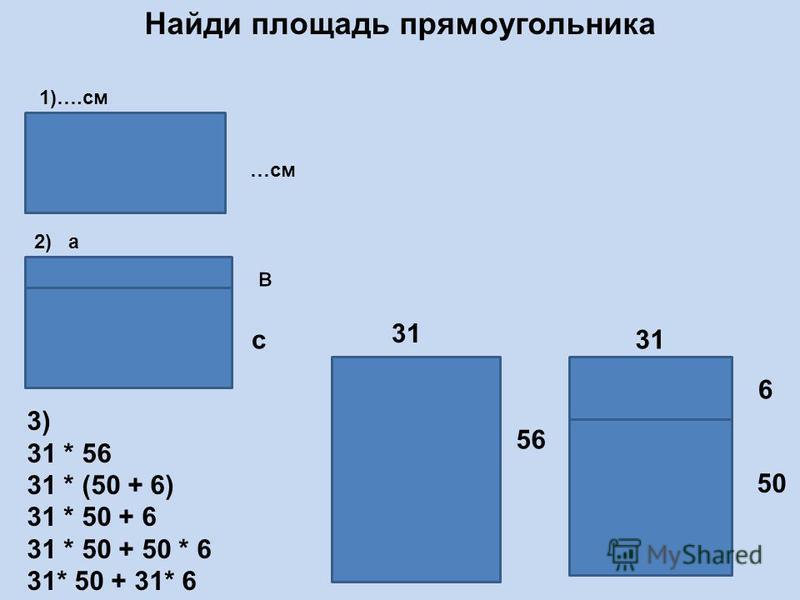 Найди площадь прямоугольника 3) 31 * 56 31 * (50 + 6) 31 * 50 + 6 31 * 50 + 50 * 6 31* 50 + 31* 6 31 56 31 6 50 2) а 1)….см …см в с