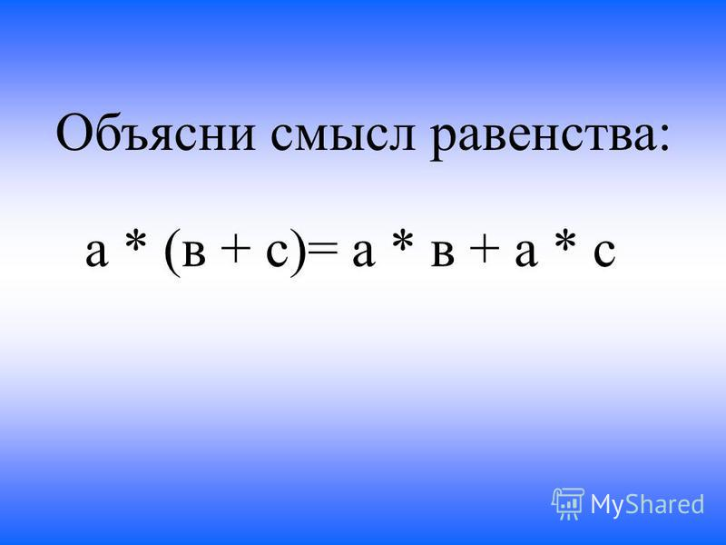 Объясни смысл равенства: а * (в + с)= а * в + а * с