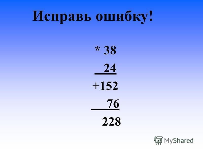 Исправь ошибку! * 38 24 +152 76 228