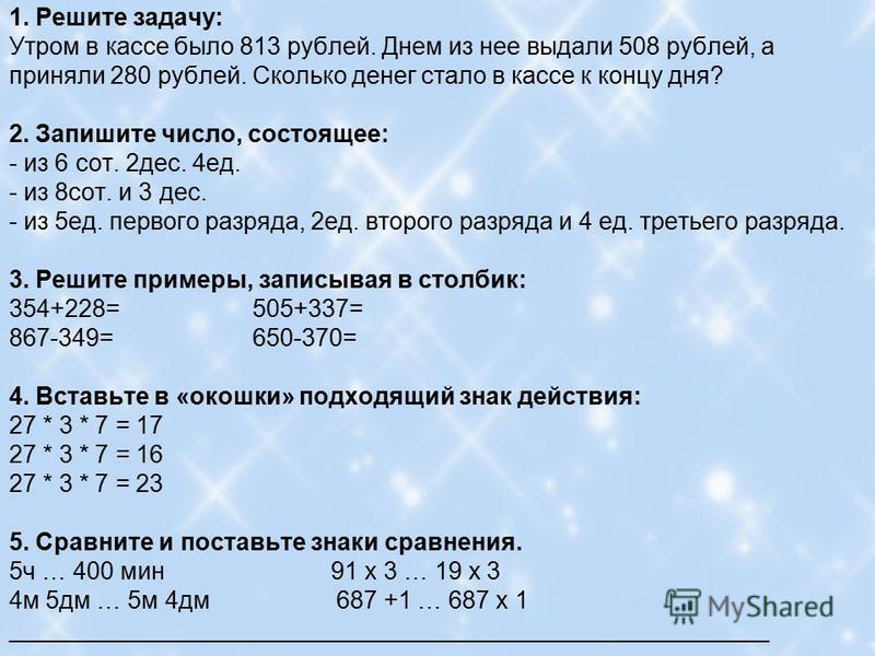 1. Решите задачу: Утром в кассе было 813 рублей. Днем из нее выдали 508 рублей, а приняли 280 рублей. Сколько денег стало в кассе к концу дня? 2. Запишите число, состоящее: - из 6 сот. 2 дес. 4 ед. - из 8 сот. и 3 дес. - из 5 ед. первого разряда, 2 е
