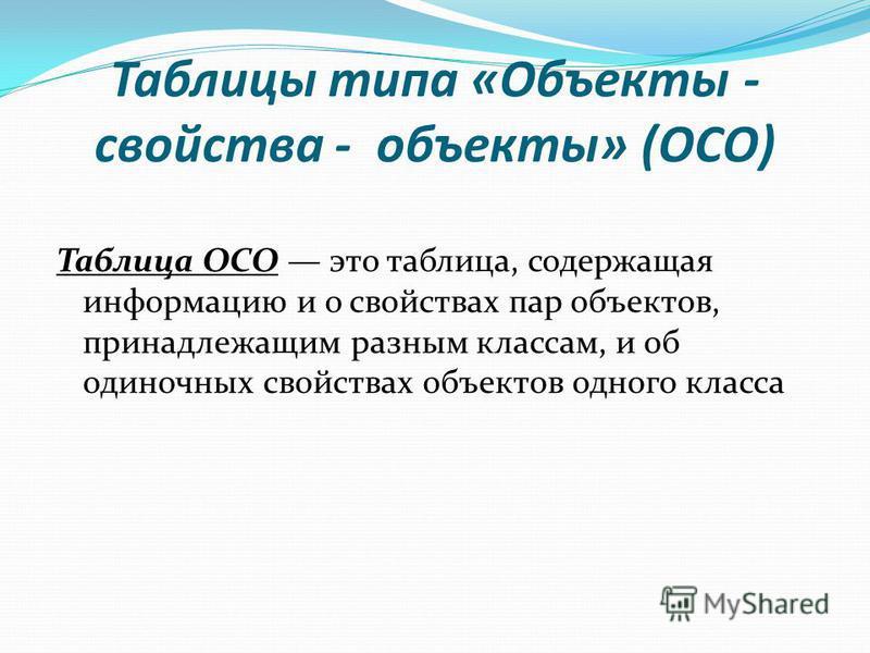 Таблицы типа «Объекты - свойства - объекты» (ОСО) Таблица ОСО это таблица, содержащая информацию и о свойствах пар объектов, принадлежащим разным классам, и об одиночных свойствах объектов одного класса
