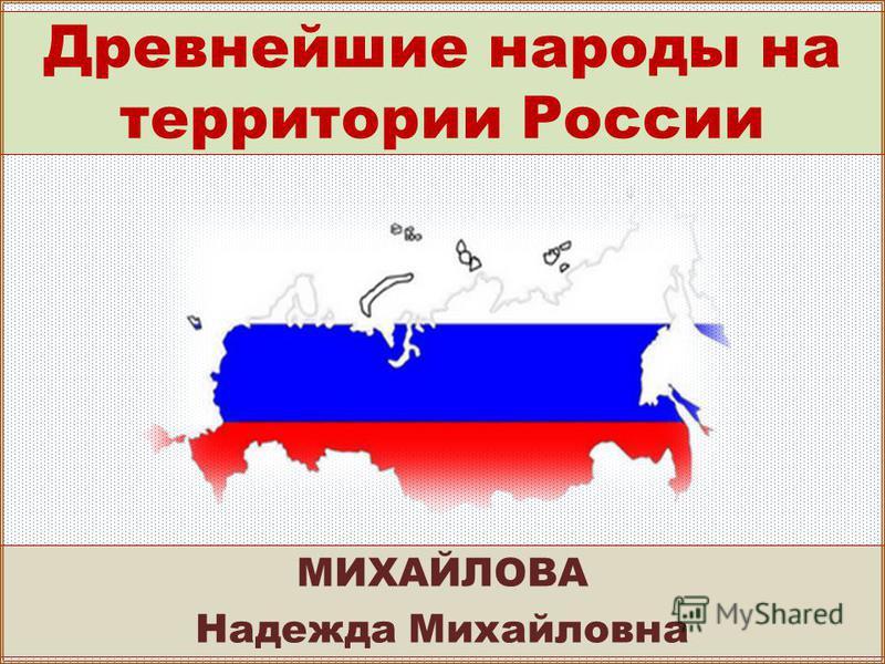 Древнейшие народы на территории России МИХАЙЛОВА Надежда Михайловна