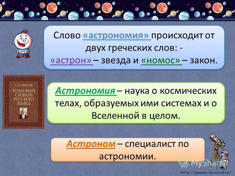 Слово «астрономия» происходит от двух греческих слов: - «астрон» – звезда и «номос» – закон. Слово «астрономия» происходит от двух греческих слов: - «астрон» – звезда и «номос» – закон. Астрономия – наука о космических телах, образуемых ими системах
