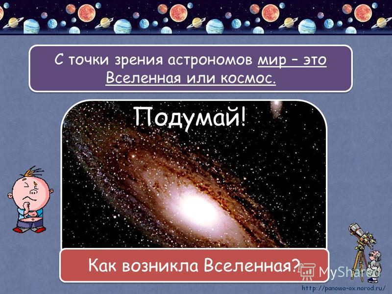 С точки зрения астрономов мир – это Вселенная или космос. Подумай! Как возникла Вселенная?