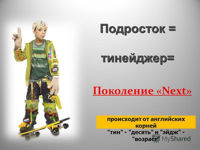 Подросток = тинейджер= происходит от английских корней тин  - десять и эйдж - возраст Поколение «Next»
