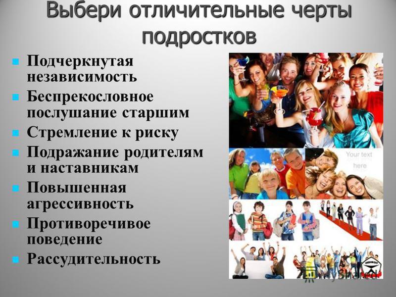 Выбери отличительные черты подростков Подчеркнутая независимость Беспрекословное послушание старшим Стремление к риску Подражание родителям и наставникам Повышенная агрессивность Противоречивое поведение Рассудительность