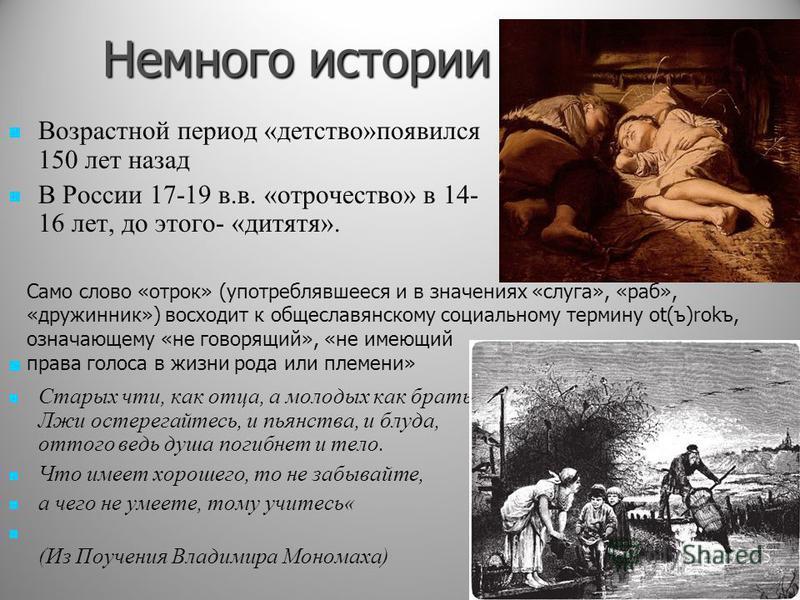 Немного истории Возрастной период «детство»появился 150 лет назад В России 17-19 в.в. «отрочество» в 14- 16 лет, до этого- «дитятя». Старых чти, как отца, а молодых как братьев. Лжи остерегайтесь, и пьянства, и блуда, оттого ведь душа погибнет и тело