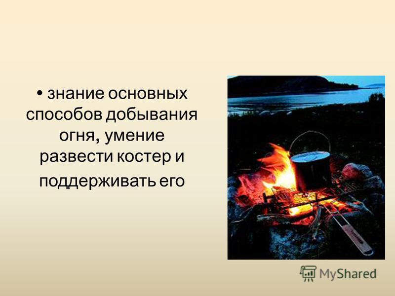 знание основных способов добывания огня, умение развести костер и поддерживать его