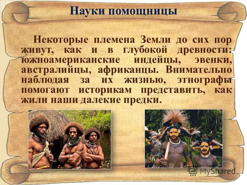 Некоторые племена Земли до сих пор живут, как и в глубокой древности: южноамериканские индейцы, эвенки, австралийцы, африканцы. Внимательно наблюдая за их жизнью, этнографы помогают историкам представить, как жили наши далекие предки.