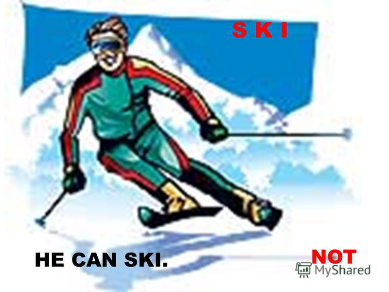 S K I HE CAN SKI. NOT