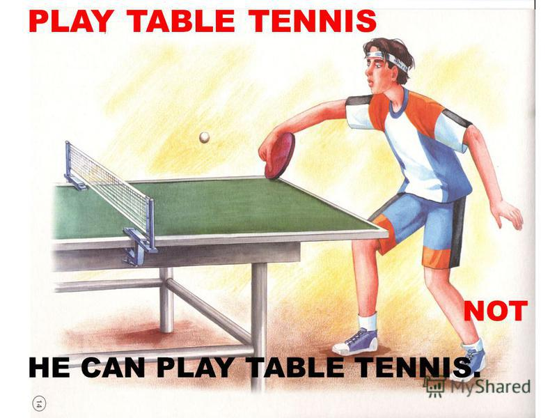 PLAY TABLE TENNIS HE CAN PLAY TABLE TENNIS. NOT