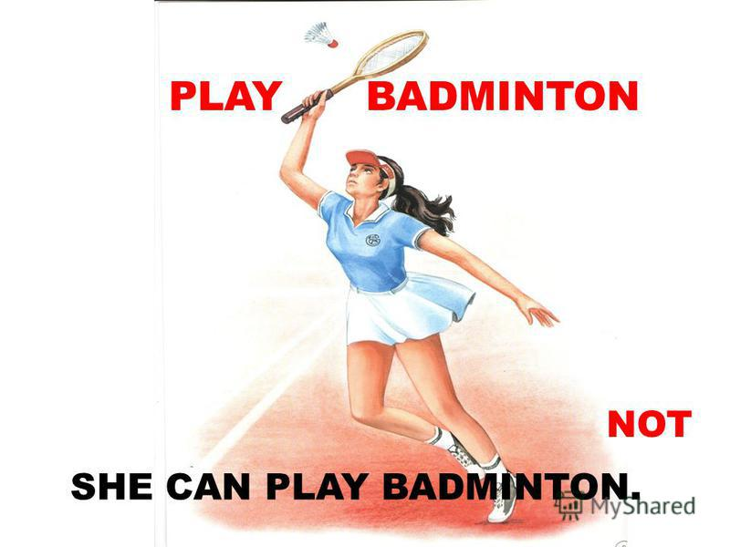 PLAY BADMINTON SHE CAN PLAY BADMINTON. NOT