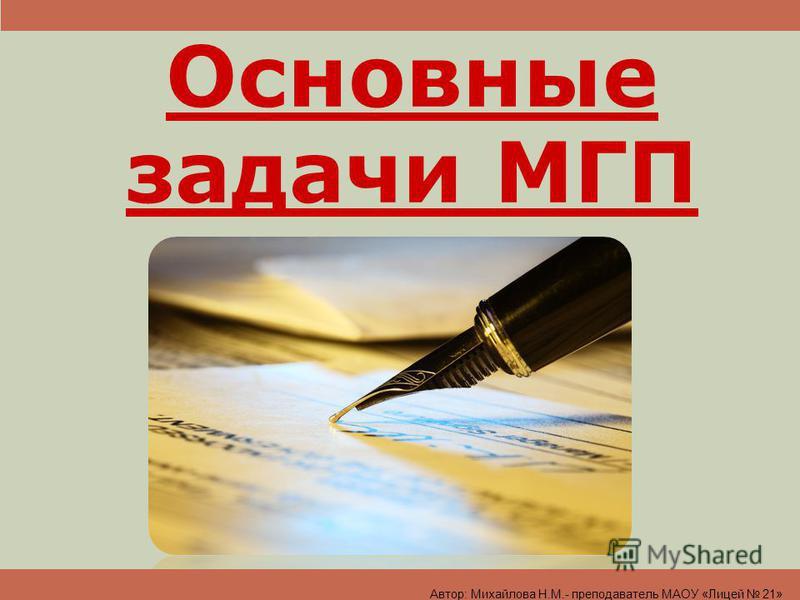 Основные задачи МГП Автор: Михайлова Н.М.- преподаватель МАОУ «Лицей 21»