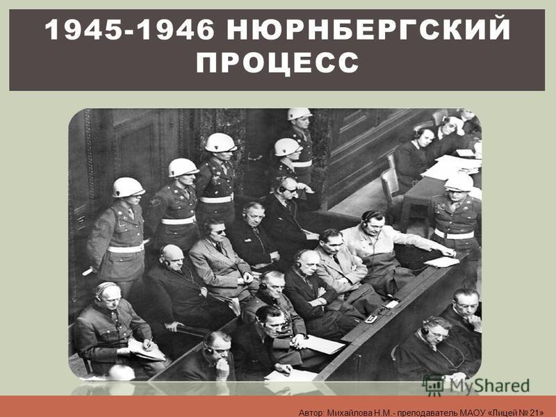 1945-1946 НЮРНБЕРГСКИЙ ПРОЦЕСС Автор: Михайлова Н.М.- преподаватель МАОУ «Лицей 21»
