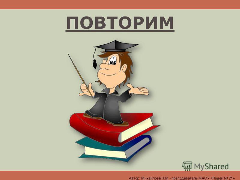 ПОВТОРИМ Автор: Михайлова Н.М.- преподаватель МАОУ «Лицей 21»
