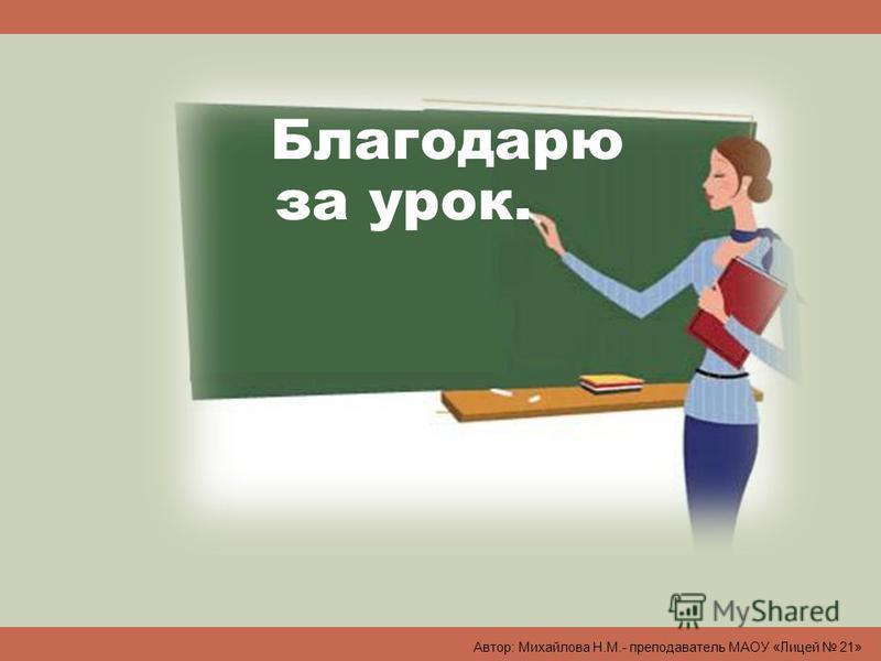 Благодарю за урок. Автор: Михайлова Н.М.- преподаватель МАОУ «Лицей 21»