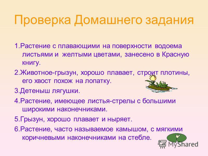 Проверка Домашнего задания 1. Растение с плавающими на поверхности водоема листьями и желтыми цветами, занесено в Красную книгу. 2.Животное-грызун, хорошо плавает, строит плотины, его хвост похож на лопатку. 3. Детеныш лягушки. 4.Растение, имеющее ли