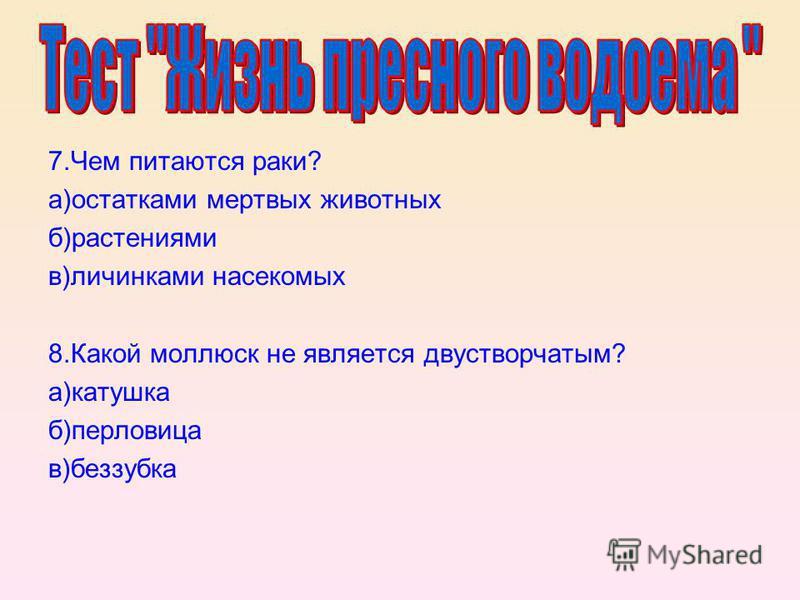 7. Чем питаются раки? а)остатками мертвых животных б)растениями в)личинками насекомых 8. Какой моллюск не является двустворчатым? а)катушка б)перловица в)беззубка