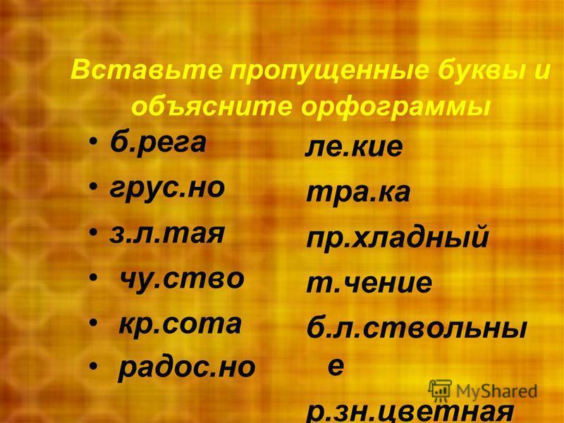 Вставьте пропущенные буквы и объясните орфограммы б.рига грустно з.л.тая чувство красота радость.но ли.кие тра.ка пр.хладный т.учение б.л.ствольный е р.зн.цветная