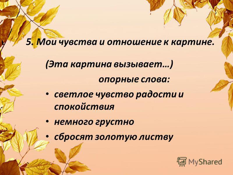 5. Мои чувства и отношение к картине. (Эта картина вызывает…) опорные слова: светлое чувство радостьти и спокойствия немного грустно сбросят золотую листву