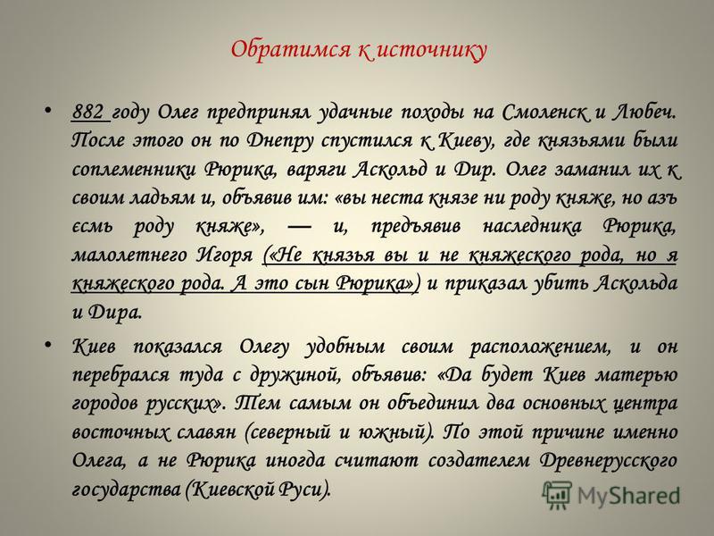 882 году Олег предпринял удачные походы на Смоленск и Любеч. После этого он по Днепру спустился к Киеву, где князьями были соплеменники Рюрика, варяги Аскольд и Дир. Олег заманил их к своим ладьям и, объявив им: «вы наста князе ни роду княжье, но азъ