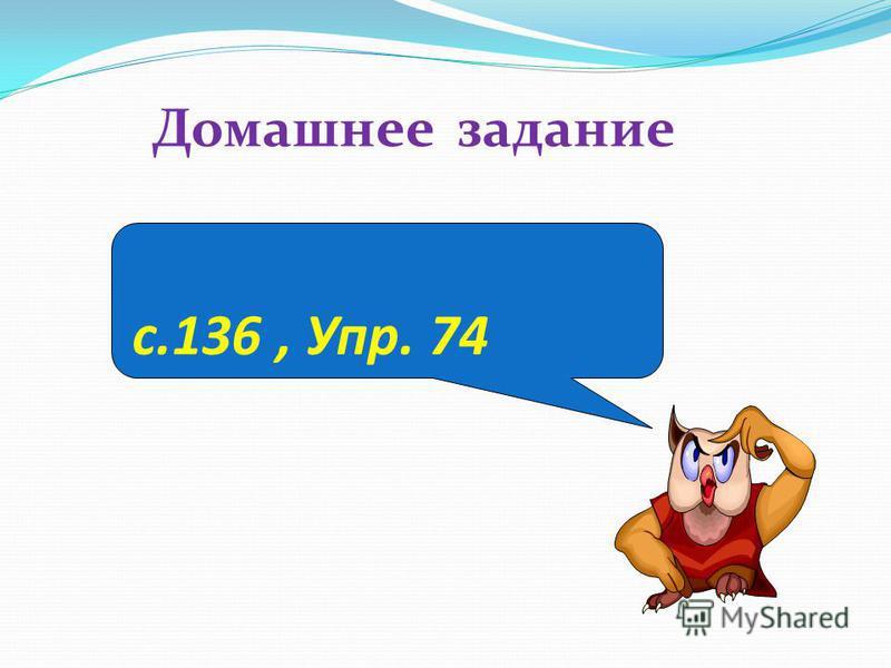 с.136, Упр. 74 Домашнее задание