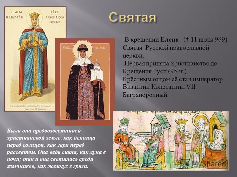 В крещении Елена ( 11 июля 969) Святая Русской православной церкви. Первая приняла христианство до Крещения Руси (957 г.). Крёстным отцом её стал император Византии Константин VII Багрянородный. Была она предвозвестницей христианской земле, как денни