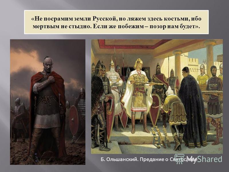 «Не посрамим земли Русской, но ляжем здесь костьми, ибо мертвым не стыдно. Если же побежим – позор нам будет». Б. Ольшанский. Предание о Святославе