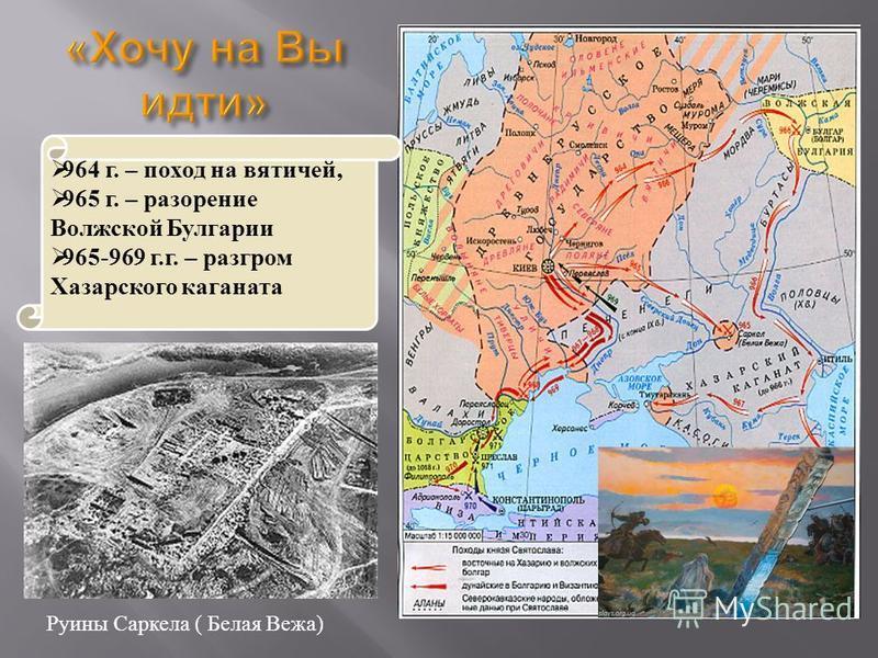 964 г. – поход на вятичей, 965 г. – разорение Волжской Булгарии 965-969 г.г. – разгром Хазарского каганата Руины Саркела ( Белая Вежа)