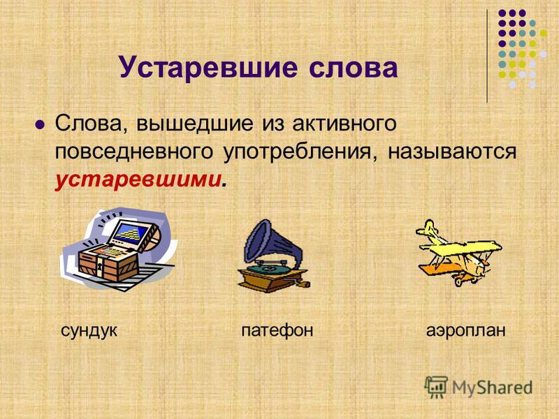 Устаревшие слова Слова, вышедшие из активного повседневного употребления, называются устаревшими. сундукпатефонаэроплан