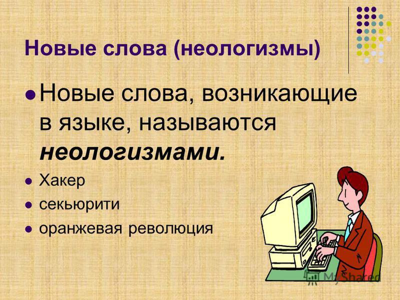 Новые слова (неологизмы) Новые слова, возникающие в языке, называются неологизмами. Хакер секьюрити оранжевая революция