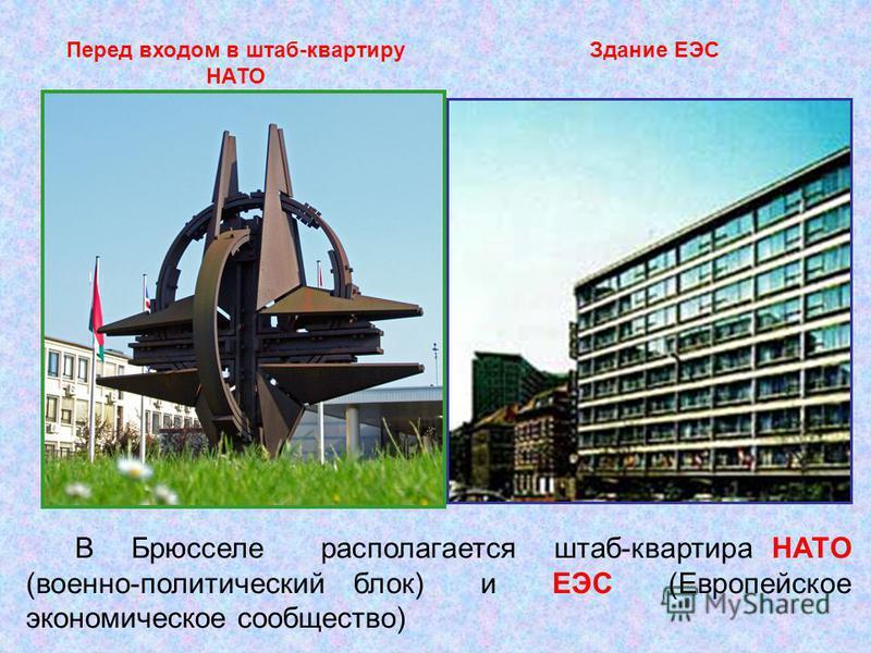 В Брюсселе располагается штаб-квартира НАТО (военно-политический блок) и ЕЭС (Европейское экономическое сообщество) Перед входом в штаб-квартиру НАТО Здание ЕЭС